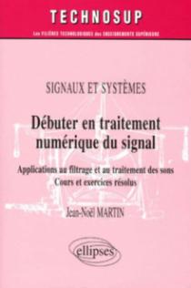 Débuter en traitement numérique du signal - Applications au filtrage et au traitement des sons - Cours et exercices résolus - Signaux et systèmes - Niveau A