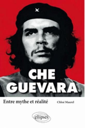 Che Guevara. Entre mythe et réalité