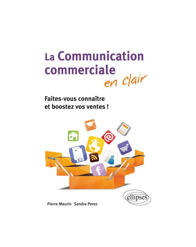 La communication commerciale en clair. Faites-vous connaître et boostez vos ventes !