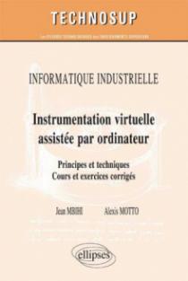 INFORMATIQUE INDUSTRIELLE - Instrumentation virtuelle assistée par ordinateur - Principes et techniques. Cours et exercices corrigés (Niveau C)