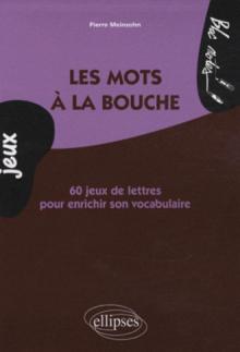 Les mots à la bouche. 60 jeux de lettres pour enrichir son vocabulaire