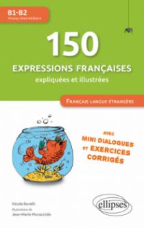 FLE (Français langue étrangère). 150 expressions françaises illustrées et expliquées • mini-dialogues et exercices corrigés • (niveau intermédiaire) • (B1-B2)