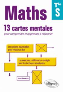 Maths Terminale S : 13 cartes mentales pour comprendre et apprendre à raisonner avec les notions essentielles et les exercices corrigés