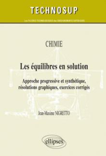 Les équilibres en solution. Approche progressive et synthétique, résolutions graphiques, exercices corrigés. Chimie (niveau B)