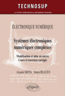 ELECTRONIQUE NUMÉRIQUE - Systèmes électroniques numériques complexes - Modélisation et mise en œuvre. Cours et exercices corrigés (Niveau C)