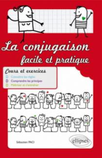 La conjugaison facile et pratique. Cours et exercices. Connaître les règles. Comprendre les principes. Maîtriser et s'entraîner