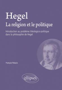 Hegel. La religion et le politique - Introduction au problème théologico-politique dans la philosophie de Hegel
