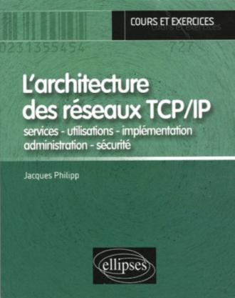 L'architecture des réseaux TCP/IP  - services - utilisations - implémentation - administration - sécurité