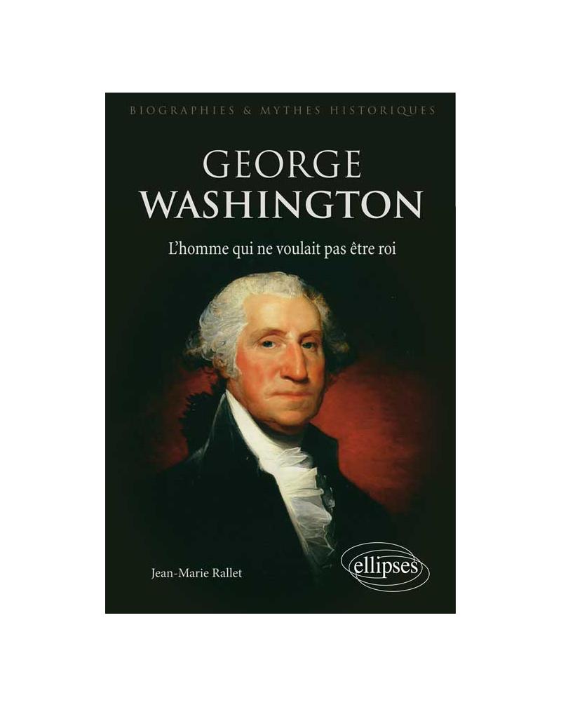 George Washington, l'homme qui ne voulait pas être roi