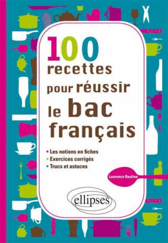 100 recettes pour réussir le bac français - les notions en fiches, - exercices, - trucs et astuces