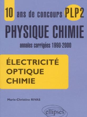 10 ans de concours PLP2 en Physique Chimie - Annales corrigées 1990-2000 - Electricité, Optique, Chimie.