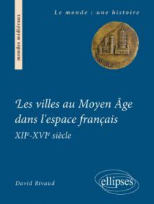 Les villes au Moyen Âge dans l'espace français. XIIe-XVIe siècle