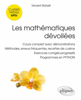 Les mathématiques dévoilées MPSI - Cours complet avec démonstrations, méthodes, erreurs fréquentes, recettes de cuisine,  exercices corrigés progressifs, programmes en PYTHON