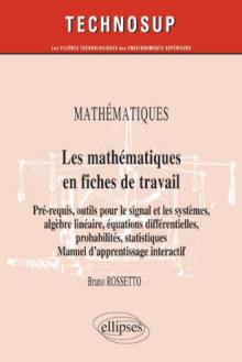 MATHÉMATIQUES - Les mathématiques en fiches de travail - Pré-requis, outils pour le signal et les systèmes, algèbre linéaire, équations différentielles, probabilités, statistiques. Manuel d'apprentissage interactif (Niveau B)