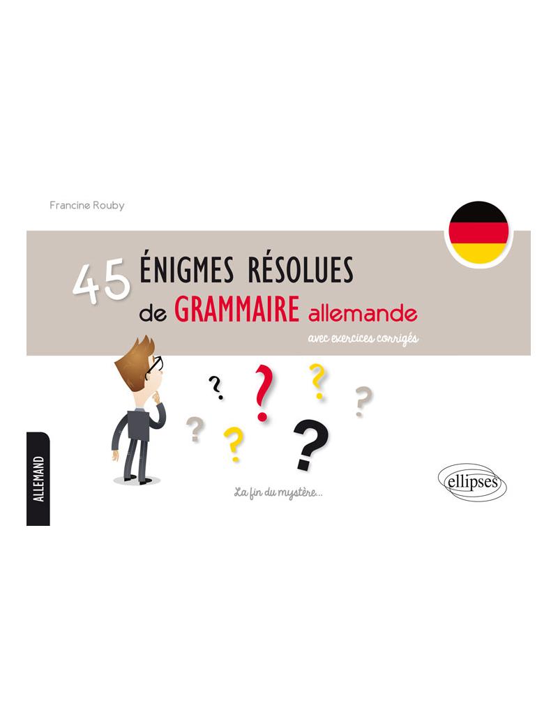 45 énigmes résolues de grammaire allemande avec exercices corrigés