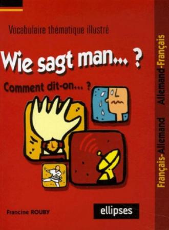Wie sagt man…? Comment dit-on...? (Vocabulaire thématique illustré français/allemand - allemand/français)