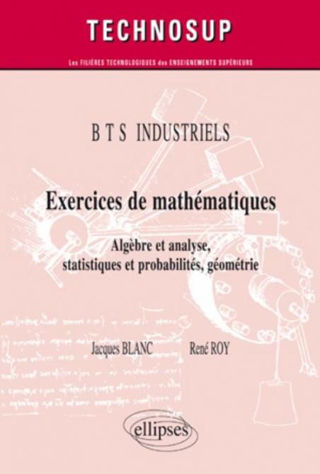 Exercices De Mathematiques Algebre Et Analyse Statistiques Et Probabilites Geometrie Bts Industriels