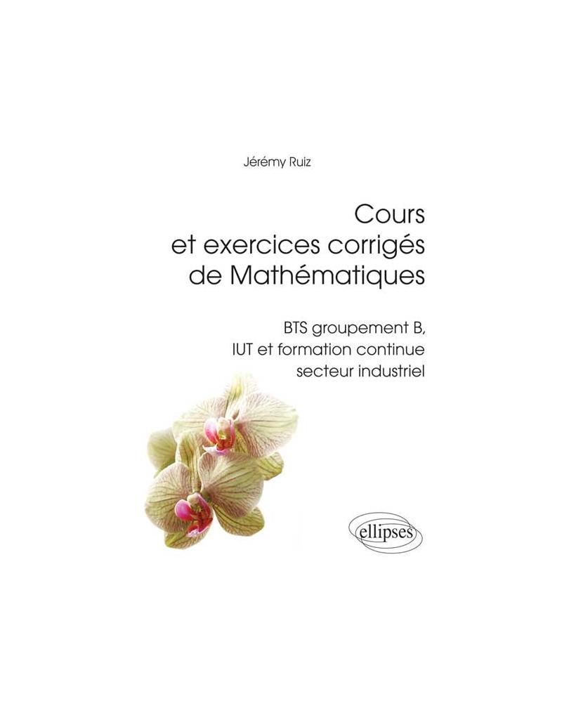Cours et exercices corrigés de Mathématiques - BTS groupement B, IUT et formation continue secteur industriel