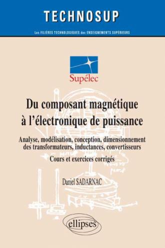 Du composant magnétique à l'électronique de puissance - Analyse, modélisation, conception, dimensionnement des transformateurs, inductances, convertisseurs - Cours et exercices corrigés (niveau C)