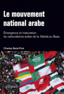 Le mouvement national arabe. Emergence et maturation du nationalisme arabe de la Nahda au Baas