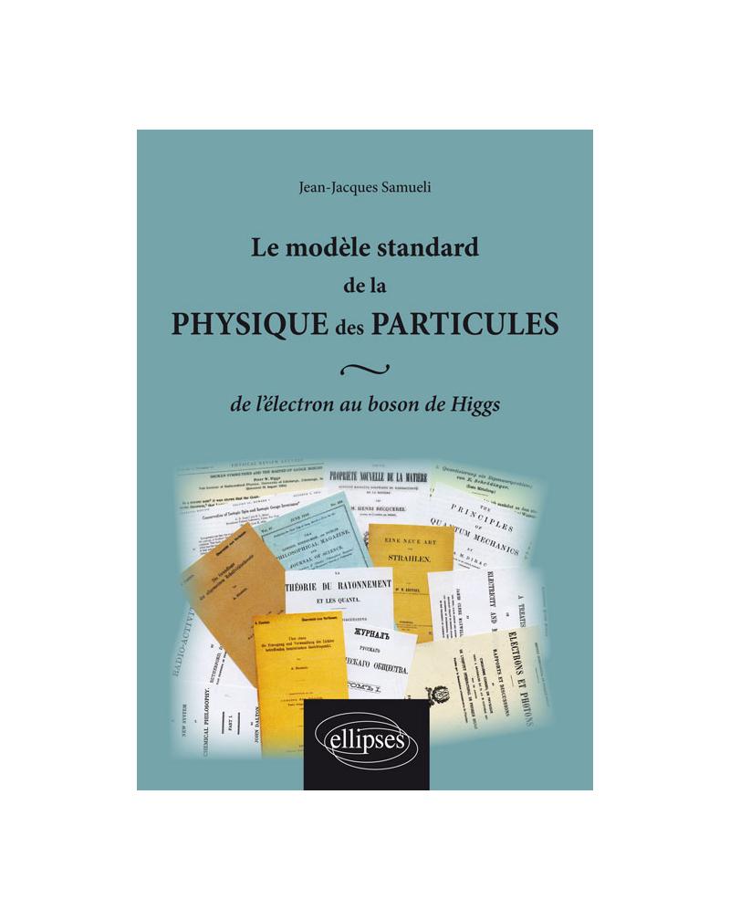 Le modèle standard de la physique des particules : de l`électron au boson de Higgs