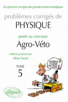 Physique Problèmes corrigés au concours Agro/veto de 2005 à 2010 - tome 5