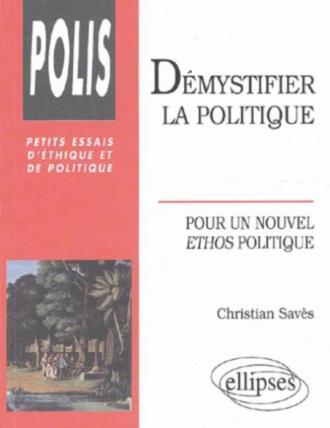 Démystifier la politique - Pour un nouvel éthos politique