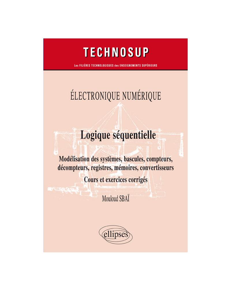 Électronique numérique - Logique séquentielle - Modélisation des systèmes, bascules, compteurs, décompteurs, registres, mémoires, convertisseurs - Cours et exercices corrigés - Niveau B