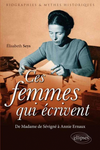 Ces femmes qui écrivent. De Madame de Sévigné à Annie Ernaux