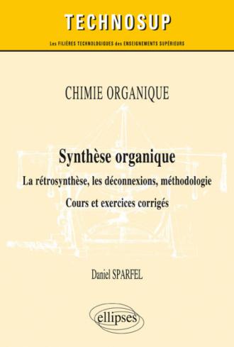 CHIMIE ORGANIQUE - Synthèse organique - La rétrosynthèse, les déconnexions, méthodologie. Cours et exercices corrigés (Niveau B)
