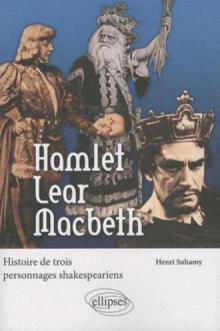 Hamlet, Lear, Macbeth. Histoire de trois personnages shakespeariens