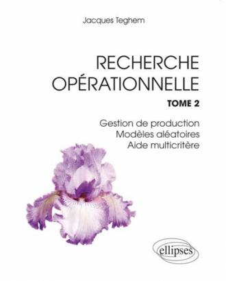 Recherche Opérationnelle. Tome 2 : Gestion de production - Modèles aléatoires - Aide multicritère