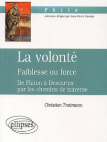 volonté (La) - Faiblesse ou force - De Platon à Descartes par les chemins de traverse