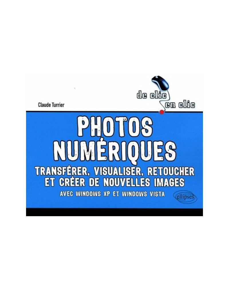 Photos numériques. Transférer, visualiser, retoucher et créer de nouvelles images