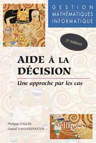 Aide à la décision - Une approche par les cas - Gestion - Mathématiques - Informatique - Nouvelle édition