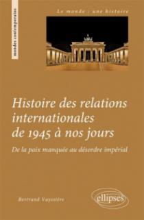 Histoire des relations internationales de 1945 à nos jours. De la paix manquée au désordre impérial