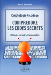 Comprendre les codes secrets - Cryptologie et codages - Méthodes, exemples et travaux dirigés