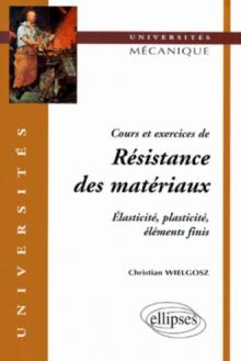 Cours et exercices de Résistance des matériaux - Elasticité, plasticité, éléments finis