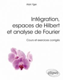 Intégration, espaces de Hilbert et analyse de Fourier - cours et exercices corrigés