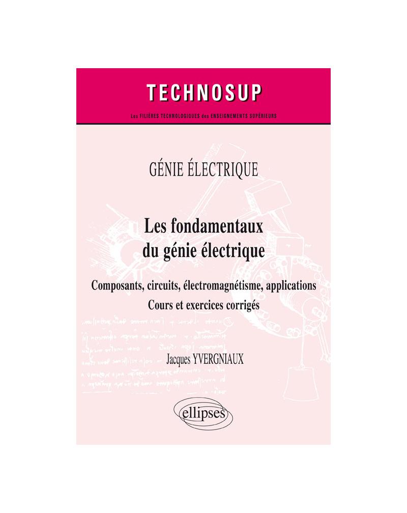 GÉNIE ÉLECTRIQUE - Les fondamentaux du génie électrique - Composants, circuits, électromagnétisme, applications. Cours et exercices corrigés (Niveau A)