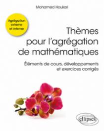 Thèmes pour l'agrégation de mathématiques - Éléments de cours, développements et exercices corrigés