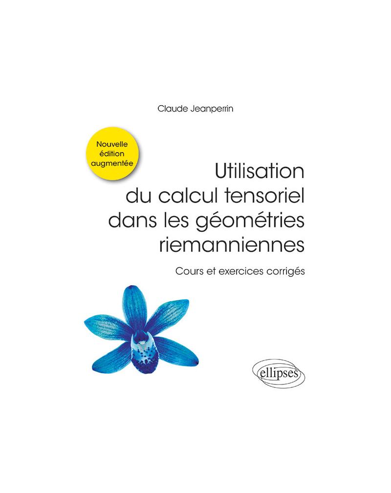 Utilisation du calcul tensoriel dans les géométries riemanniennes - Cours et exercices corrigés - Nouvelle édition augmentée