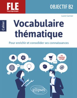 FLE (Français langue étrangère). Objectif B2. Vocabulaire thématique. Cahier pour enrichir et consolider ses connaissances avec exercices corrigés.