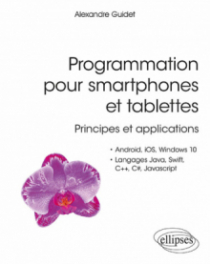 Programmation pour smartphones et tablettes - Principes et applications - Pour Android, IOS, Windows 10, Langages Java, Swift, C++, C#, Javascript