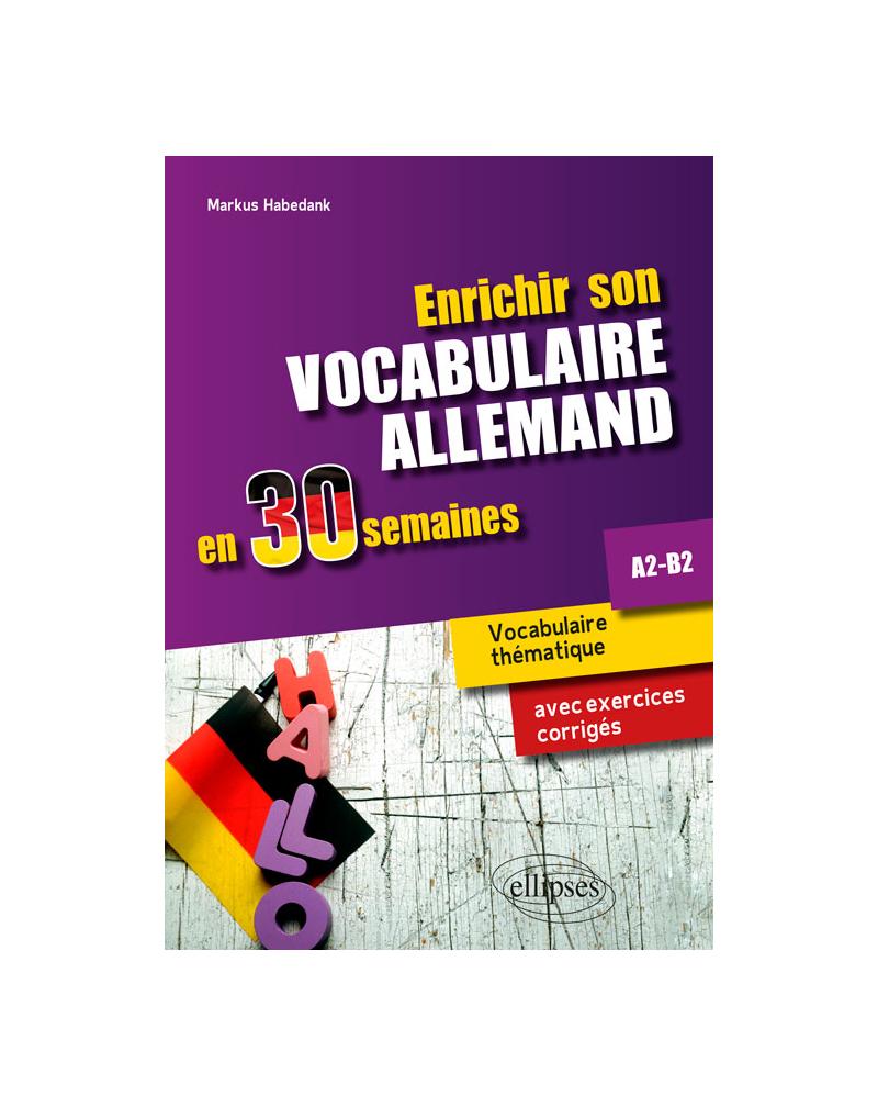Enrichir son vocabulaire allemand en 30 semaines • Vocabulaire thématique avec exercices corrigés. A2-B2