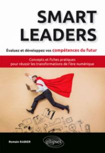 Smart Leaders. Concepts-clés et fiches pratiques pour réussir les transformations de l'ère numérique