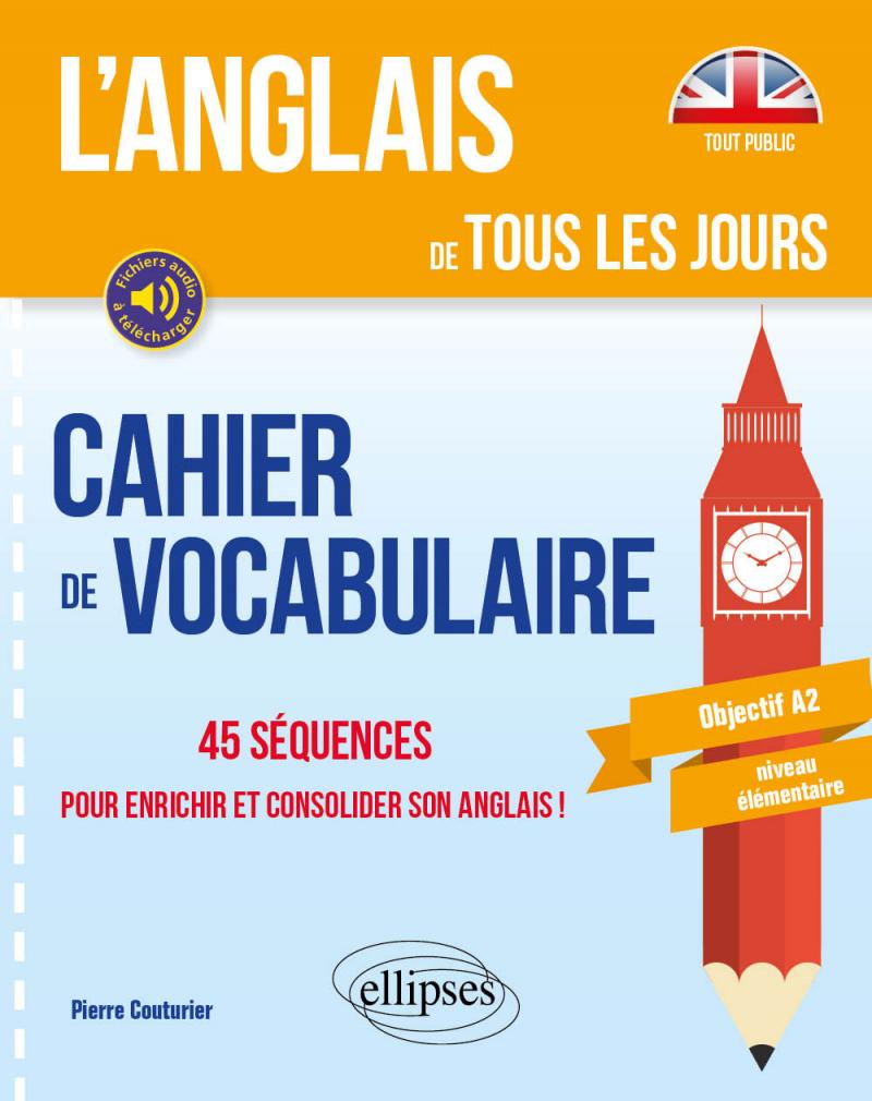 L'anglais de tous les jours. Cahier de vocabulaire. 45 séquences pour enrichir et consolider son anglais ! Objectif A2