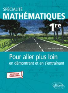Spécialité Mathématiques - Première - Pour aller plus loin en démontrant et en s'entraînant - Nouveaux programmes