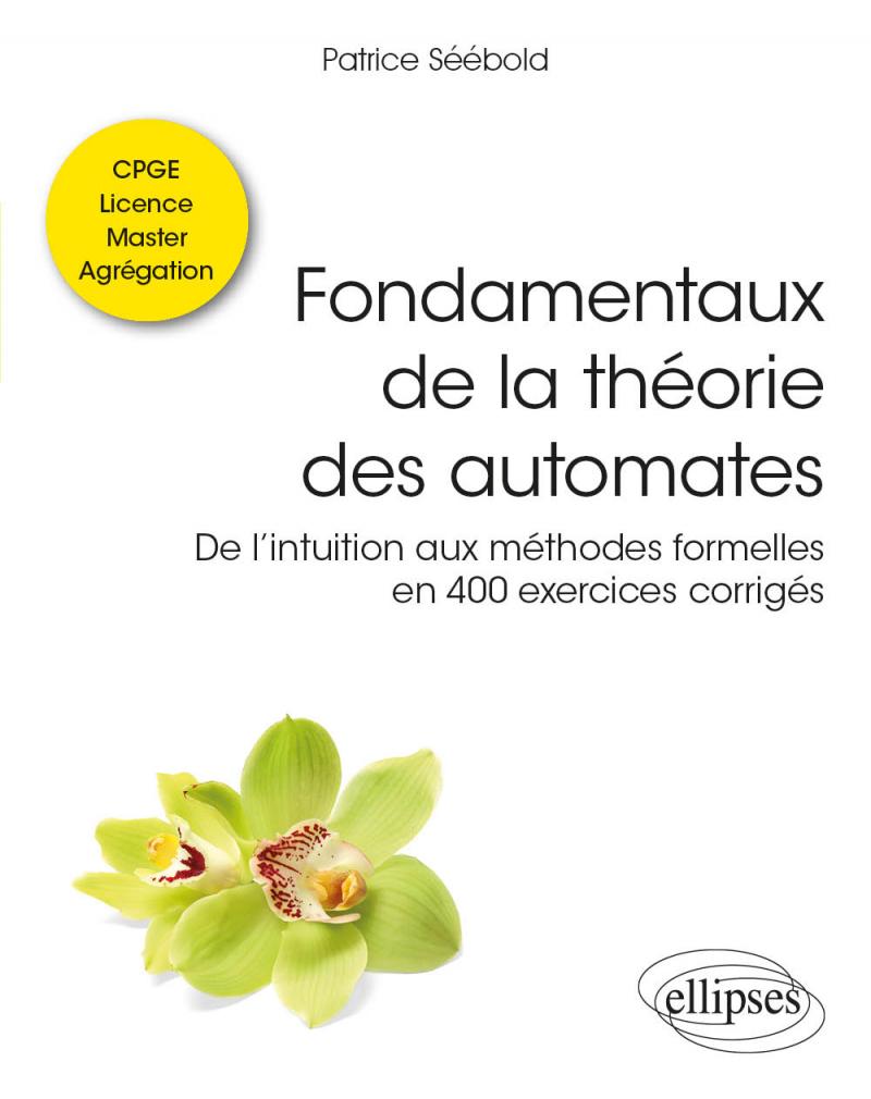 Fondamentaux de la théorie des automates - De l'intuition aux méthodes formelles en 400 exercices corrigés - Classes préparatoires, Licence, Master, Agrégation