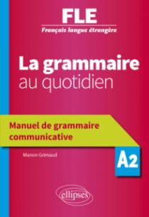 Français langue étrangère (FLE) - La grammaire au quotidien - Manuel de grammaire communicative - A2